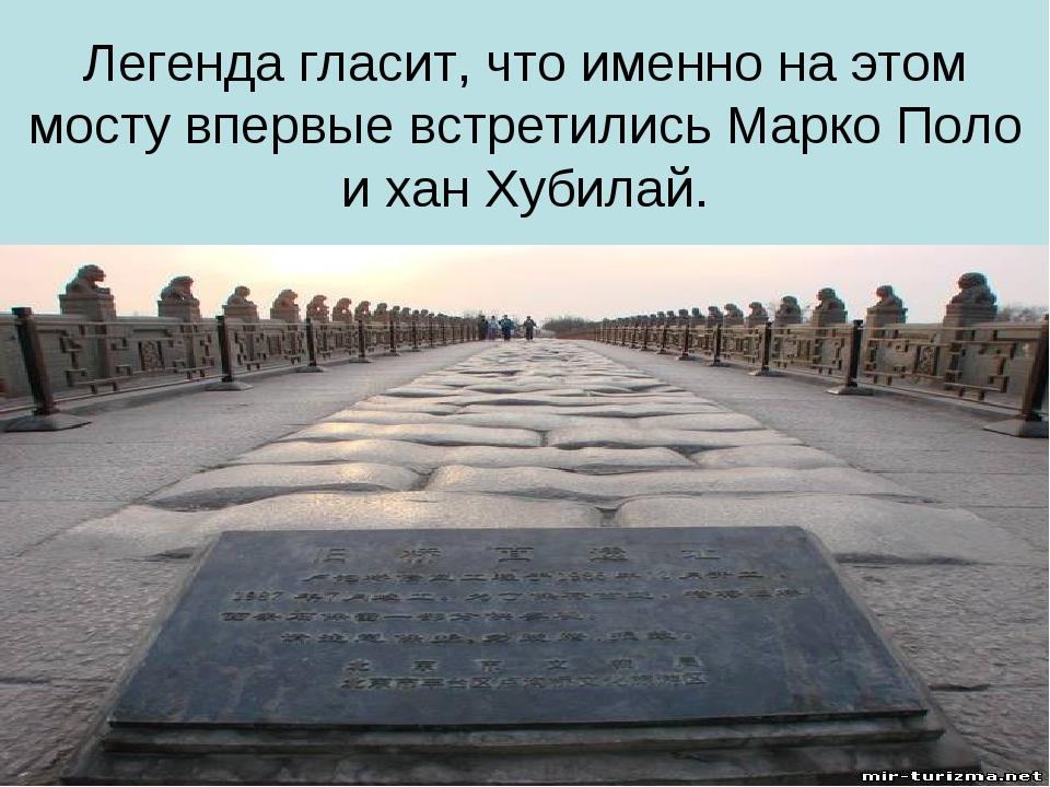Легенда гласит, что именно на этом мосту впервые встретились Марко Поло и хан...