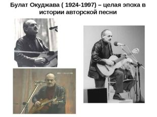 Булат Окуджава ( 1924-1997) – целая эпоха в истории авторской песни