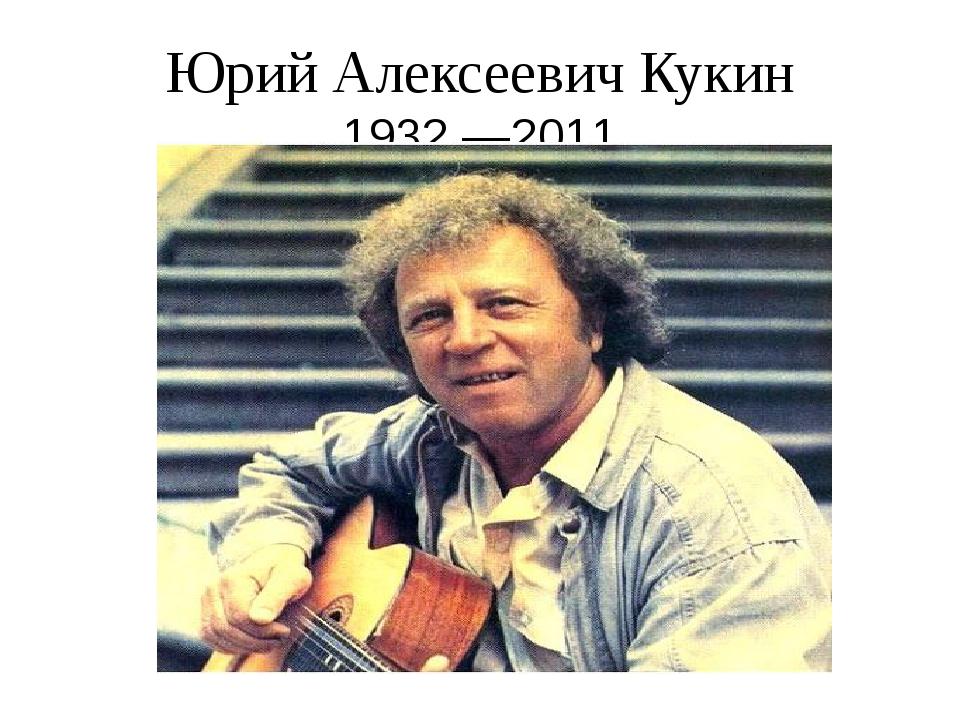 Юрий Алексеевич Кукин 1932—2011