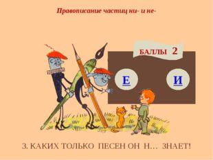 Правописание частиц ни- и не- Е БАЛЛЫ 2 И 3. КАКИХ ТОЛЬКО ПЕСЕН ОН Н… ЗНАЕТ!