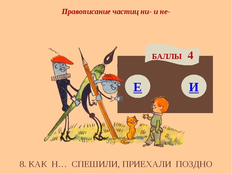 Правописание частиц ни- и не- Е БАЛЛЫ 4 И 8. КАК Н… СПЕШИЛИ, ПРИЕХАЛИ ПОЗДНО