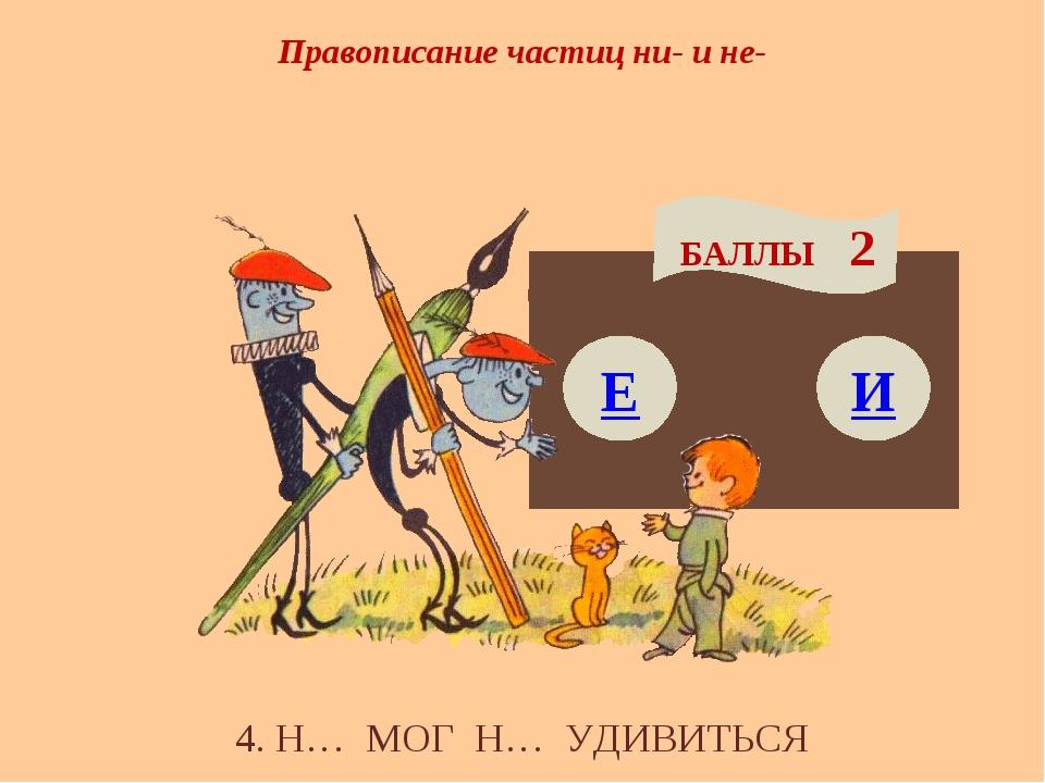 Правописание частиц ни- и не- Е БАЛЛЫ 2 И 4. Н… МОГ Н… УДИВИТЬСЯ
