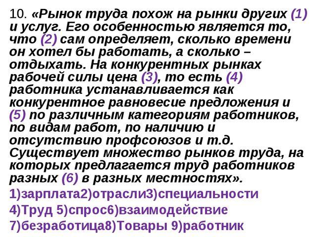 10. «Рынок труда похож на рынки других (1) и услуг. Его особенностью является...
