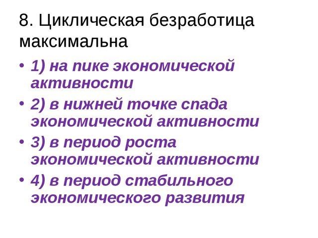 8. Циклическая безработица максимальна 1) на пике экономической активности 2)...