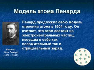 Модель атома Ленарда Филипп Фон Ленард (1862 – 1947) Ленард предложил свою мо