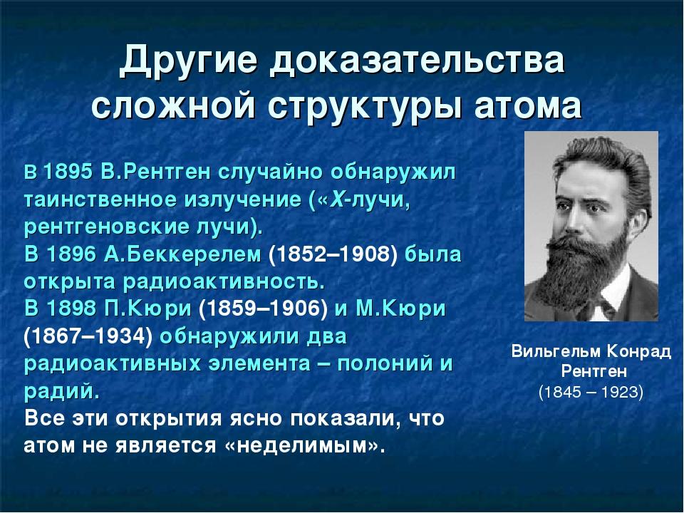 Другие доказательства сложной структуры атома Вильгельм Конрад Рентген (1845...