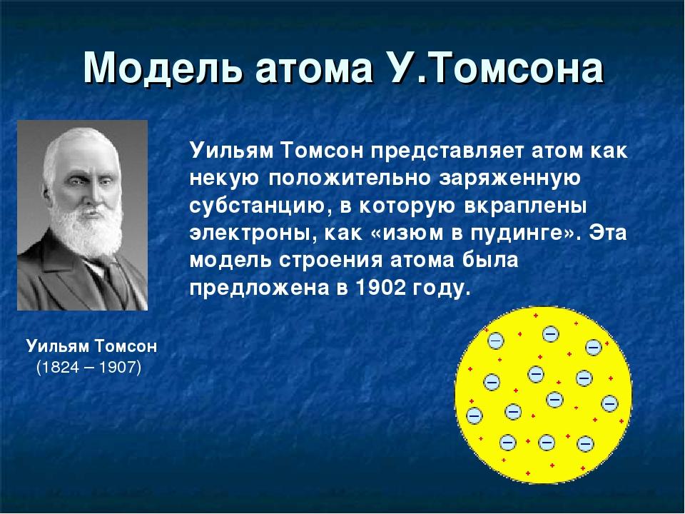 Модель атома У.Томсона Уильям Томсон (1824 – 1907) Уильям Томсон представляет...