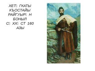 ХЕТӔГКАТЫ КЪОСТАЙЫ РАЙГУЫРӔН БОНЫЛ СӔХХӔСТ 160 АЗЫ