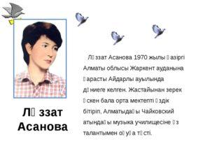 Ләззат Асанова Ләззат Асанова 1970 жылы қазіргі Алматы облысы Жаркент ауданын