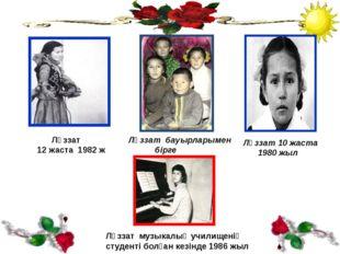 Ләззат бауырларымен бірге Ләззат 10 жаста 1980 жыл Ләззат 12 жаста 1982 ж Лә
