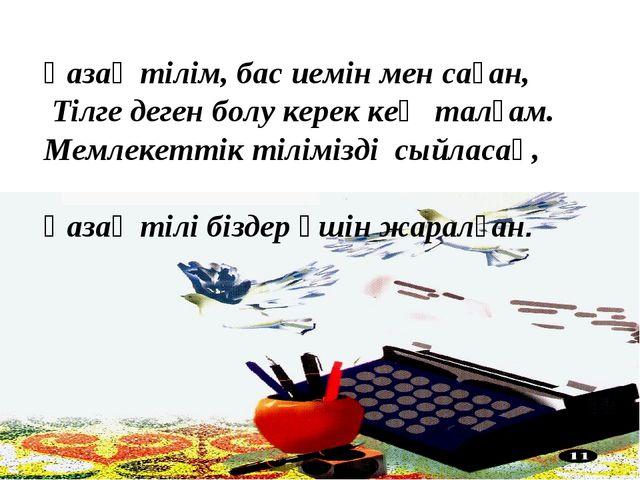 Қазақ тілім, бас иемін мен саған, Тілге деген болу керек кең талғам. Мемлекет...