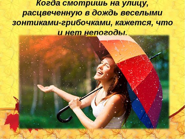 Когда смотришь на улицу, расцвеченную в дождь веселыми зонтиками-грибочками,...