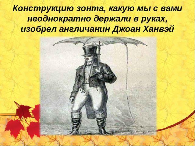 Конструкцию зонта, какую мы с вами неоднократно держали в руках, изобрел англ...
