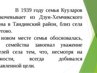 В 1939 году семья Кууларов перекочевывает из Дзун-Хемчикского района в Танди
