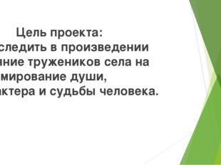 Цель проекта: Проследить в произведении влияние тружеников села на формирова