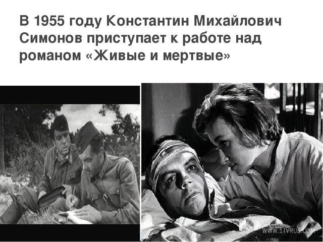 В 1955 году Константин Михайлович Симонов приступает к работе над романом «Жи...
