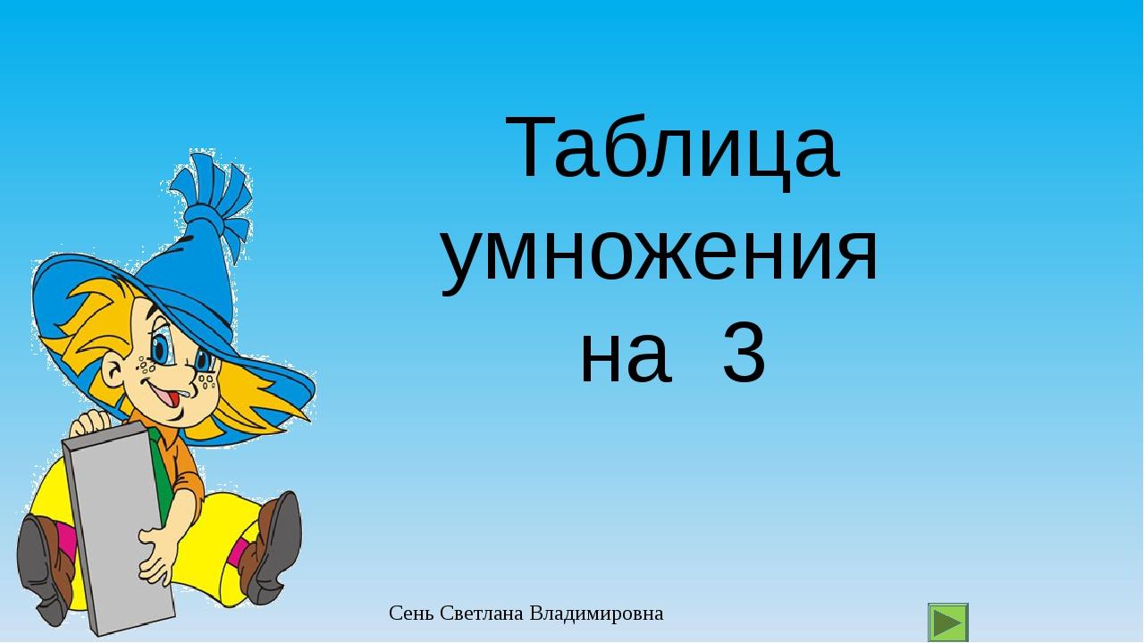 Таблица умножения на 3 Сень Светлана Владимировна
