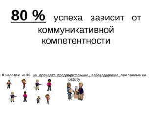 80 % успеха зависит от коммуникативной компетентности 8 человек из 10 не прох