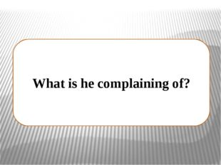 What is he complaining of?