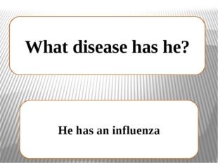 What disease has he? He has an influenza