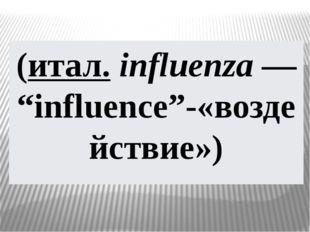 "(итал.influenza— ""influence""-«воздействие»)"