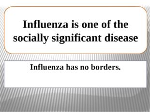 Influenza has no borders. Influenza is one of the socially significant disease