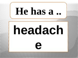 headache He has a ..