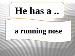 a running nose He has a ..