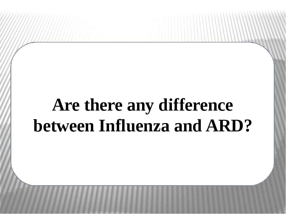 Are there any difference between Influenza and ARD?