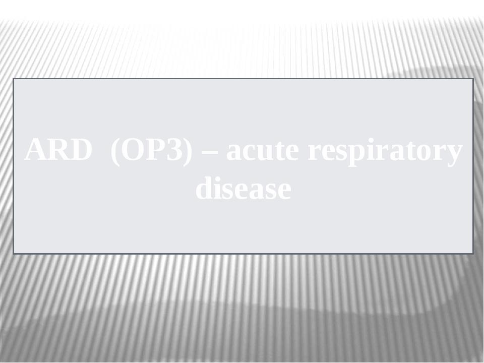 ARD (ОРЗ) – acute respiratory disease