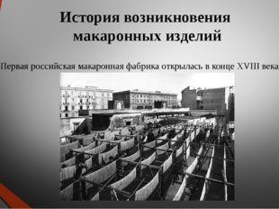 Первая российская макаронная фабрика открылась в конце ХVIII века в Одессе. И