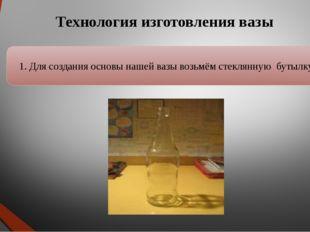 1. Для создания основы нашей вазы возьмём стеклянную бутылку Технология изгот
