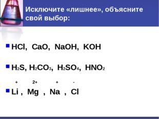 Исключите «лишнее», объясните свой выбор: HCl, CaO, NaOH, KOH H2S, H2CO3, H2S