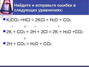 Найдите и исправьте ошибки в следующих уравнениях: K2CO3 +HCl = 2KCl + H2O +