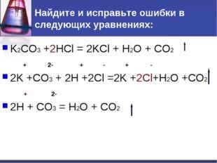 Найдите и исправьте ошибки в следующих уравнениях: K2CO3 +2HCl = 2KCl + H2O +