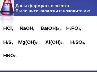 Даны формулы веществ. Выпишите кислоты и назовите их: HCl, NaOH, Ba(OH)2 , H3