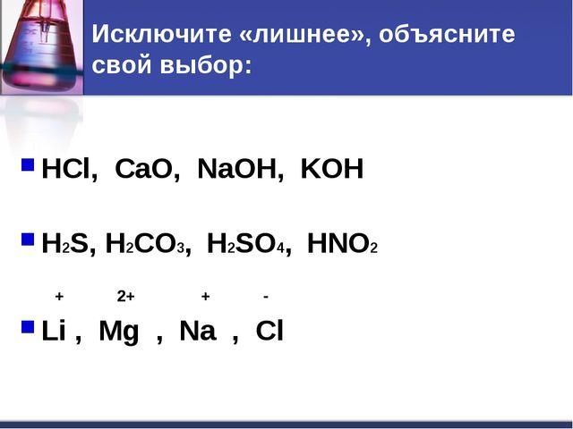 Исключите «лишнее», объясните свой выбор: HCl, CaO, NaOH, KOH H2S, H2CO3, H2S...