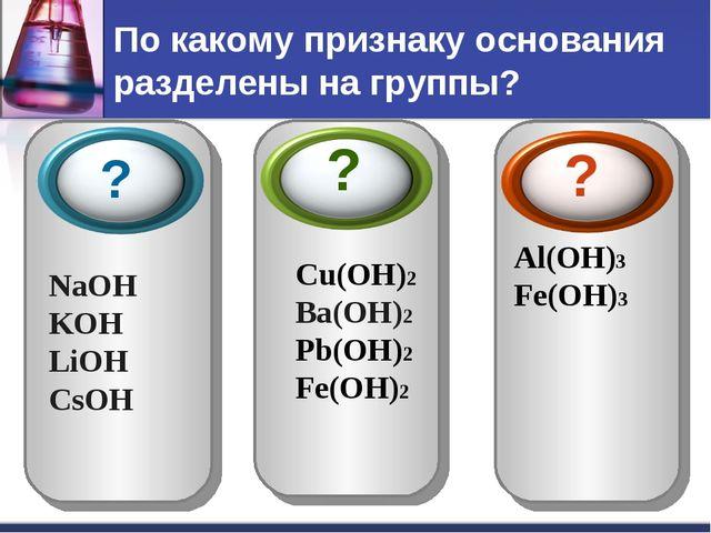 По какому признаку основания разделены на группы? NaOH KOH LiOH СsOH Cu(OH)2...