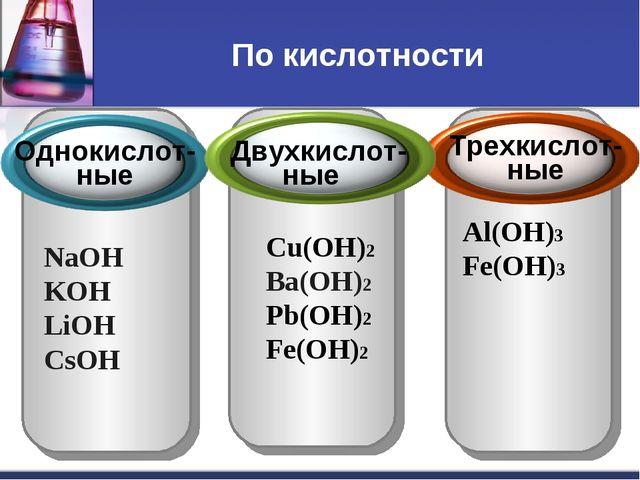 По кислотности NaOH KOH LiOH СsOH Cu(OH)2 Ba(OH)2 Pb(OH)2 Fe(OH)2 Al(OH)3 Fe(...