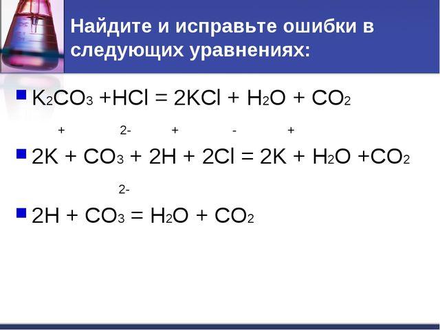 Найдите и исправьте ошибки в следующих уравнениях: K2CO3 +HCl = 2KCl + H2O +...