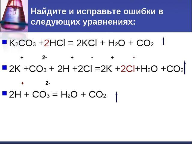 Найдите и исправьте ошибки в следующих уравнениях: K2CO3 +2HCl = 2KCl + H2O +...