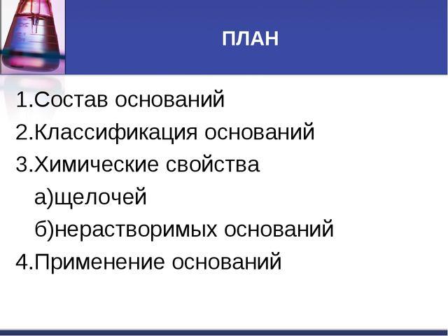 ПЛАН 1.Состав оснований 2.Классификация оснований 3.Химические свойства а)щел...
