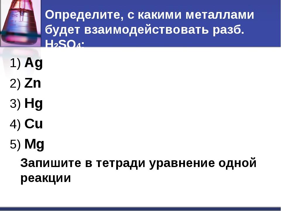 Определите, с какими металлами будет взаимодействовать разб. H2SO4: 1) Ag 2)...