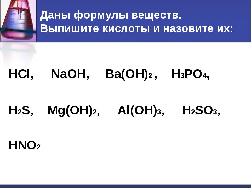Даны формулы веществ. Выпишите кислоты и назовите их: HCl, NaOH, Ba(OH)2 , H3...