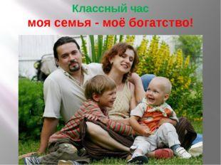 Классный час моя семья - моё богатство!