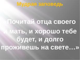 Мудрая заповедь «Почитай отца своего и мать, и хорошо тебе будет, и долго про