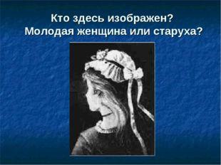 Кто здесь изображен? Молодая женщина или старуха?