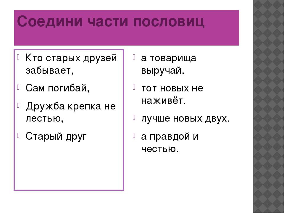 Соедини части пословиц Кто старых друзей забывает, Сам погибай, Дружба крепка...