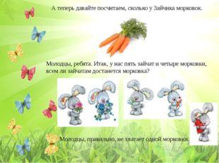 А теперь давайте посчитаем, сколько у Зайчика морковок. Молодцы, ребята. Итак