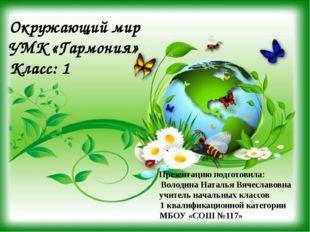 Окружающий мир УМК «Гармония» Класс: 1 Презентацию подготовила: Володина Нат